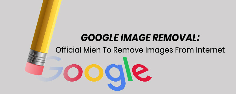 Google Image Removal: Official mien to remove photos from Internet